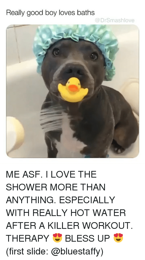Bless Up, Love, and Memes: Really good boy loves baths  @DrSmashlove ME ASF. I LOVE THE SHOWER MORE THAN ANYTHING. ESPECIALLY WITH REALLY HOT WATER AFTER A KILLER WORKOUT. THERAPY 😍 BLESS UP 😍 (first slide: @bluestaffy)