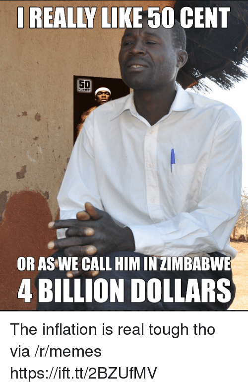 zimbabwe: REALLY LIKE 50 CENT  OR AS WE CALL HIM IN ZIMBABWE  4 BILLION DOLLARS The inflation is real tough tho via /r/memes https://ift.tt/2BZUfMV