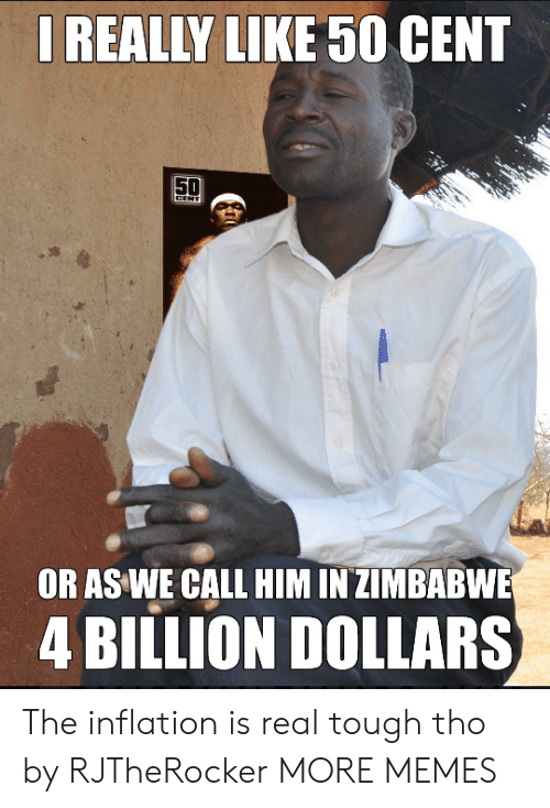 zimbabwe: REALLY LIKE 50 CENT  OR AS WE CALL HIM IN ZIMBABWE  4 BILLION DOLLARS The inflation is real tough tho by RJTheRocker MORE MEMES