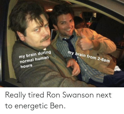 Next To: Really tired Ron Swanson next to energetic Ben.