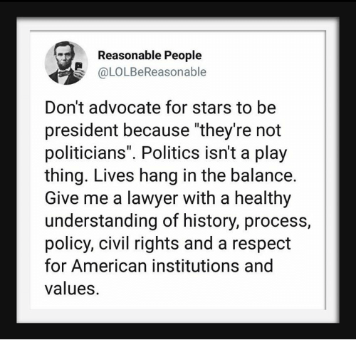 """Lawyer, Politics, and Respect: Reasonable People  @LOLBeReasonable  Don't advocate for stars to be  president because """"they're not  politicians"""". Politics isn't a play  thing. Lives hang in the balance.  Give me a lawyer with a healthy  understanding of history, process  policy, civil rights and a respect  for American institutions and  values."""