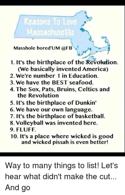 Celtic, Memes, and Celtics: Reasons To Love  assachusetts  Masshole bored UM (a FBY  1. It's the birthplace of the Revolution.  (We basically invented America)  2. We're number 1 in Education.  3. We have the BEST seafood.  4. The Sox, Pats, Bruins, Celtics and  the Revolution  5. It's the birthplace of Dunkin'  6. We have our own language.  7. It's the birthplace of basketball.  8. Volleyball was invented here.  9. FLUFF.  10. It's a place where wicked is good  and wicked pissah is even better! Way to many things to list! Let's hear what didn't make the cut... And go