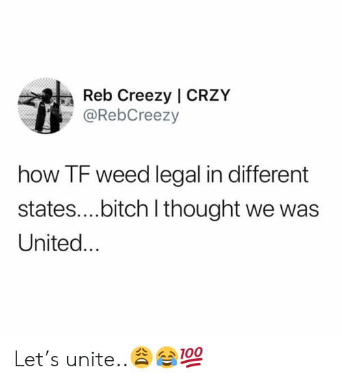 unite: Reb Creezy | CRZY  @RebCreezy  how TF weed legal in different  states....bitch I thought we was  United... Let's unite..😩😂💯