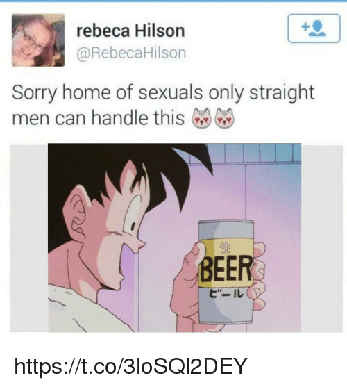 Beer, Sorry, and Home: rebeca Hilson  @RebecaHilson  Sorry home of sexuals only straight  men can handle this  生  BEER  ヒ'-ル https://t.co/3loSQl2DEY