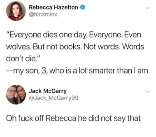 "Books, Fuck, and Wolves: Rebecca Hazelton  @hinxminx  ""Everyone dies one day. Everyone. Even  wolves. But not books. Not words. Words  don't die.""  --my son, 3, who is a lot smarter than I am  Jack McGarry  @Jack_McGarry99  Oh fuck off Rebecca he did not say that"