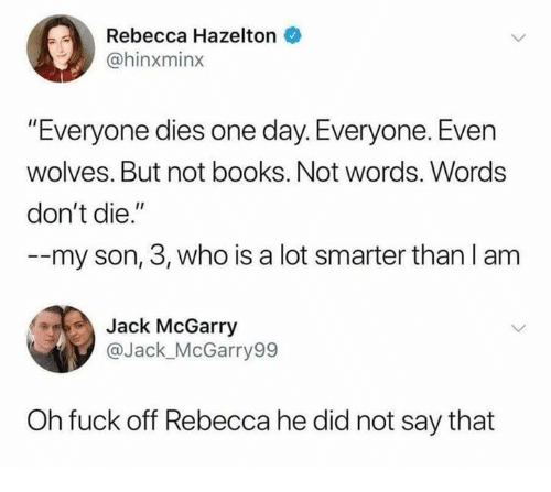 """Books, Funny, and Tumblr: Rebecca Hazelton  @hinxminx  """"Everyone dies one day. Everyone. Even  wolves. But not books. Not words. Words  don't die.""""  --my son, 3, who is a lot smarter than l am  Jack McGarry  @Jack_McGarry99  Oh fuck off Rebecca he did not say that"""