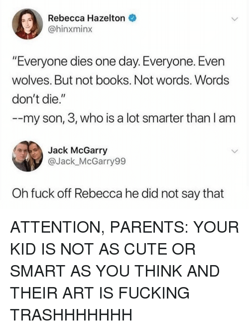 """Books, Cute, and Fucking: Rebecca Hazelton  @hinxminx  """"Everyone dies one day. Everyone. Even  wolves. But not books. Not words. Words  don't die.""""  --my son, 3, who is a lot smarter than l am  Jack McGarry  @Jack_McGarry99  Oh fuck off Rebecca he did not say that ATTENTION, PARENTS: YOUR KID IS NOT AS CUTE OR SMART AS YOU THINK AND THEIR ART IS FUCKING TRASHHHHHHH"""
