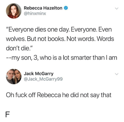 """Books, Fuck, and Wolves: Rebecca Hazelton  @hinxminx  """"Everyone dies one day. Everyone. Even  wolves. But not books. Not words. Words  don't die.""""  --my son, 3, who is a lot smarter than l am  Jack McGarry  @Jack_McGarry99  Oh fuck off Rebecca he did not say that F"""