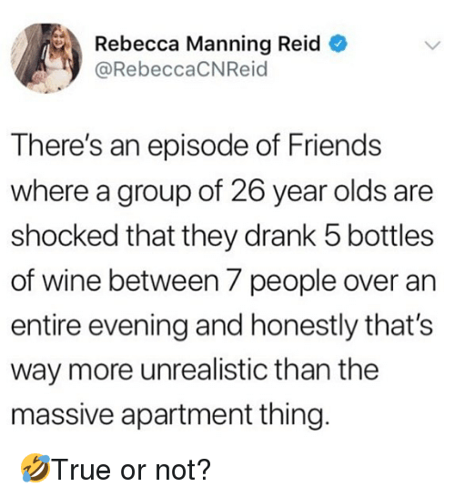 Friends, Memes, and Wine: Rebecca Manning Reid  @RebeccaCNReid  There's an episode of Friends  where a group of 26 year olds are  shocked that they drank 5 bottles  of wine between 7 people over an  entire evening and honestly that's  way more unrealistic than the  massive apartment thing. 🤣True or not?