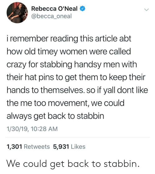 Crazy, Women, and Old: Rebecca O'Neal  @becca_oneal  i remember reading this article abt  how old timey women were callea  crazy for stabbing handsy men with  their hat pins to get them to keep their  hands to themselves. so if yall dont like  the me too movement, we could  always get back to stabbin  1/30/19, 10:28 AM  1,301 Retweets 5,931 Likes We could get back to stabbin.