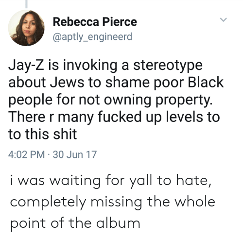 Jay, Jay Z, and Shit: Rebecca Pierce  @aptly_engineerd  Jay-Z is invoking a stereotype  about Jews to shame poor Black  people for not owning property.  There r many fucked up levels to  to this shit  4:02 PM 30 Jun 17 i was waiting for yall to hate, completely missing the whole point of the album