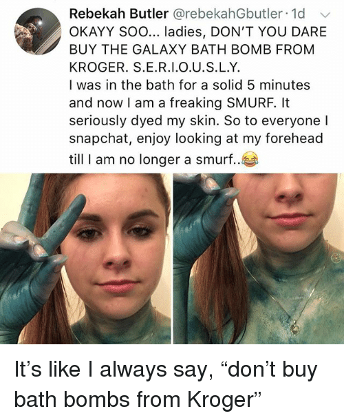 "Memes, Snapchat, and Bath Bomb: Rebekah Butler @rebekahGbutler 1d  OKAYY Soo... ladies, DON'T YOU DARE  BUY THE GALAXY BATH BOMB FROM  KROGER. S.E.R.I.O.U.S.L.Y.  I was in the bath for a solid 5 minutes  and now I am a freaking SMURF, It  seriously dyed my skin. So to everyone l  snapchat, enjoy looking at my forehead  till I am no longer a smurf.. It's like I always say, ""don't buy bath bombs from Kroger"""