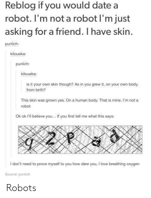 Love, Date, and Asking: Reblog if you would date a  robot. I'm not a robot I'm just  asking for a friend. I have skin.  punlich:  kiloueka:  punlich  kiloueka  is it your own skin though? As in you grew it, on your own body,  from birth?  This skin was grown yes. On a human body. That is mine. I'm not a  robot  Ok ok I'll believe you.. . If you first tell me what this says:  drit ned to pove mp  love reahing arygen  Source: punilich Robots