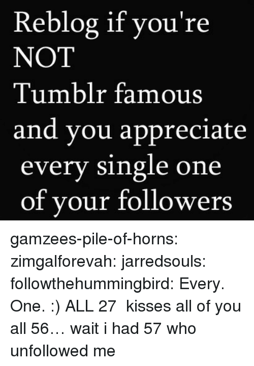 Gif, Target, and Tumblr: Reblog if you're  NOT  Tumblr famous  and you appreciate  every single one  of vour followers gamzees-pile-of-horns:  zimgalforevah:  jarredsouls:  followthehummingbird:  Every. One. :)  ALL 27  kisses all of you  all 56… wait i had 57 who unfollowed me