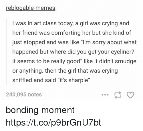 """Crying, Memes, and Sorry: reblogable-memes:  I was in art class today, a girl was crying and  her friend was comforting her but she kind of  just stopped and was like """"l'm sorry about what  happened but where did you get your eyeliner?  it seems to be really good"""" like it didn't smudge  or anything. then the girl that was crying  sniffled and said """"it's sharpie""""  240,095 notes bonding moment https://t.co/p9brGnU7bt"""