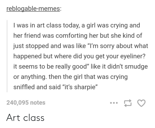 """Crying, Memes, and Sorry: reblogable-memes:  I was in art class today, a girl was crying and  her friend was comforting her but she kind of  just stopped and was like """"T'm sorry about what  happened but where did you get your eyeliner?  it seems to be really good"""" like it didn't smudge  or anything. then the girl that was crying  sniffled and said """"it's sharpie""""  240,095 notes Art class"""