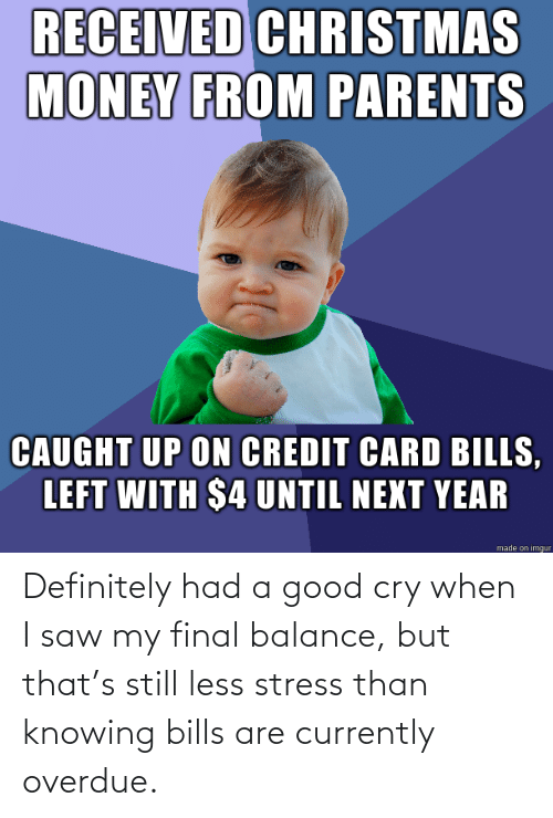 definitely: RECEIVED CHRISTMAS  MONEY FROM PARENTS  CAUGHT UP ON CREDIT CARD BILLS,  LEFT WITH $4 UNTIL NEXT YEAR  made on imgur Definitely had a good cry when I saw my final balance, but that's still less stress than knowing bills are currently overdue.