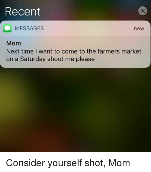 Time, Marketable, and Mom: Recent  MESSAGES  Mom  Next time I want to come to the farmers market  on a Saturday shoot me please  now Consider yourself shot, Mom