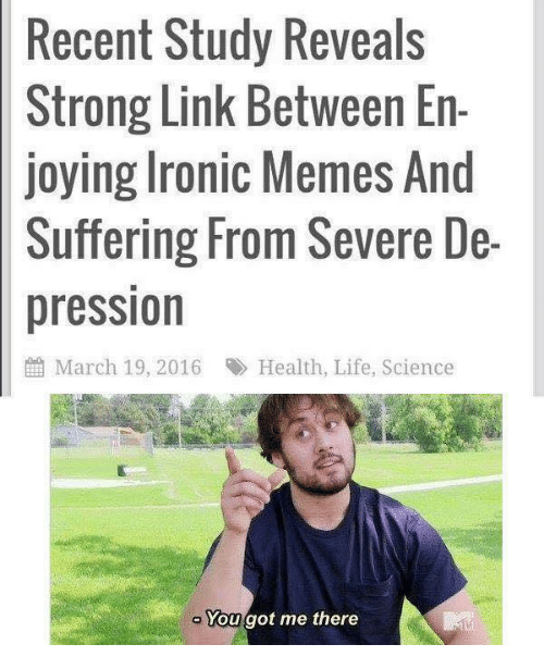 Ironic, Life, and Memes: Recent  Study Reveals  Strong Link Between En-  joying Ironic Memes And  Suffering From Severe De-  pression  鹼March 19, 2016  Health, Life, Science  Yougot me there
