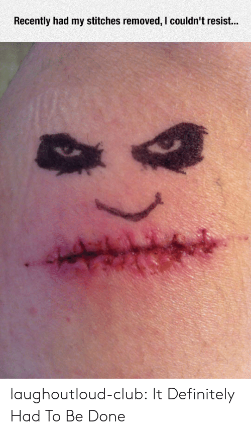 Club, Definitely, and Stitches: Recently had my stitches removed, I couldn't resist... laughoutloud-club:  It Definitely Had To Be Done