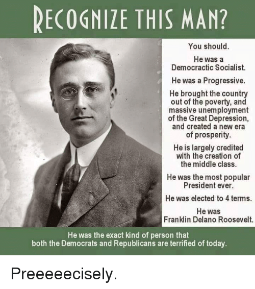 Credited: RECOGNIZE THIS MAN?  You should.  He was a  Democractic Socialist.  He was a Progressive.  He brought the country  out of the poverty, and  massive unemployment  of the Great Depression,  and created a new era  of prosperity.  He is largely credited  with the creation of  the middle class.  He was the most popular  President ever.  He was elected to 4 terms.  He was  Franklin Delano Roosevelt.  He was the exact kind of person that  both the Democrats and Republicans are terrified of today Preeeeecisely.