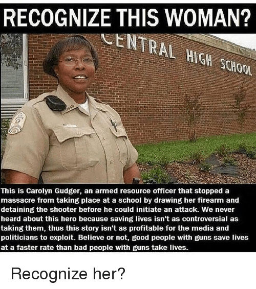 An Attack: RECOGNIZE THIS WOMAN?  CENTRAL HIGH SCHOO  This is Carolyn Gudger, an armed resource officer that stopped a  massacre from taking place at a school by drawing her firearm and  detaining the shooter before he could initiate an attack. We never  heard about this hero because saving lives isn't as controversial as  taking them, thus this story isn't as profitable for the media and  politicians to exploit. Believe or not, good people with guns save lives  at a faster rate than bad people with guns take lives. Recognize her?