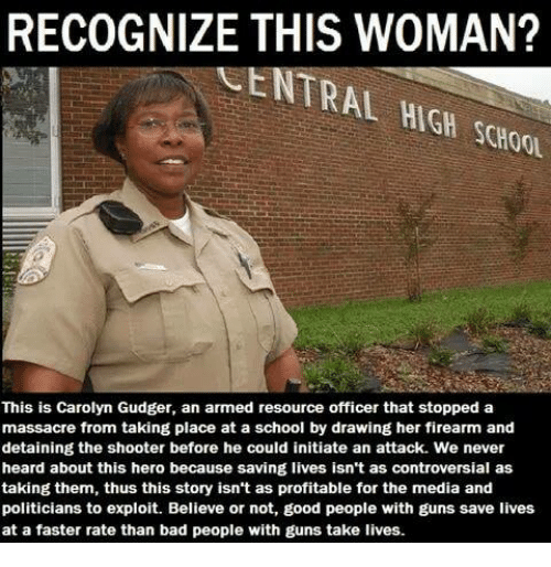 initiate: RECOGNIZE THIS WOMAN?  CENTRAL HIGH SCHOOL  This is Carolyn Gudger, an armed resource officer that stopped a  massacre from taking place at a school by drawing her firearm and  detaining the shooter before he could initiate an attack. We never  heard about this hero because saving lives isn't as controversial as  taking them, thus this story isn't as profitable for the media and  politicians to exploit. Believe or not, good people with guns save lives  at a faster rate than bad people with guns take lives.