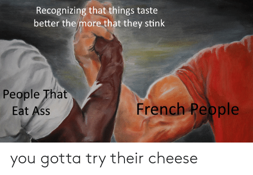 stink: Recognizing that things taste  better the more that they stink  People That  Eat Ass  French Pepple you gotta try their cheese
