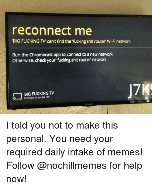 Chromecast, Fucking, and Memes: reconnect me  BIG FUCKING TV can't find the fucking shit router' Wi-Fi network  Run the Chromecast app to connect to a new network  Otherwise, check your 'fucking shit router network  BIG FUCKING TV  17  fucking shit router I told you not to make this personal.You need your required daily intake of memes! Follow @nochillmemes for help now!