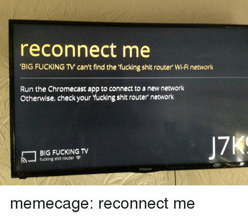 Chromecast, Fucking, and Memes: reconnect me  BIG FUCKING TV' can't find the fucking shit router' Wi-Fi network  Run the Chromecast app to connect to a new network  Otherwise, check your fucking shit router' network  BIG FUCKING TV  fucking shit router  ◆ Polaroid memecage:  reconnect me