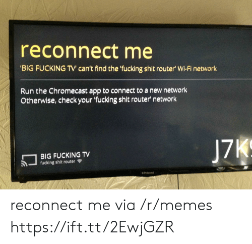 Chromecast, Fucking, and Memes: reconnect me  BIG FUCKING TV' can't find the fucking shit router' Wi-Fi network  Run the Chromecast app to connect to a new network  Otherwise, check your fucking shit router' network  BIG FUCKING TV  fucking shit router  ◆ Polaroid reconnect me via /r/memes https://ift.tt/2EwjGZR