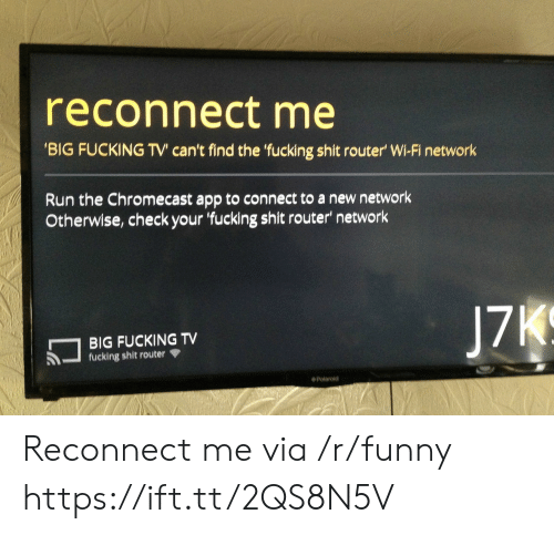 Chromecast, Fucking, and Funny: reconnect me  BIG FUCKING TV can't find the 'fucking shit router' Wi-Fi network  Run the Chromecast app to connect to a new network  Otherwise, check your 'fucking shit router network  BIG FUCKING TV  fucking shit router  J7  Polaroid Reconnect me via /r/funny https://ift.tt/2QS8N5V