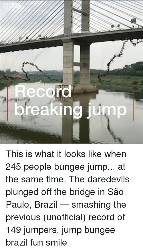Memes, Brazil, and Record: Recor  breaking jump This is what it looks like when 245 people bungee jump... at the same time. The daredevils plunged off the bridge in São Paulo, Brazil — smashing the previous (unofficial) record of 149 jumpers. jump bungee brazil fun smile