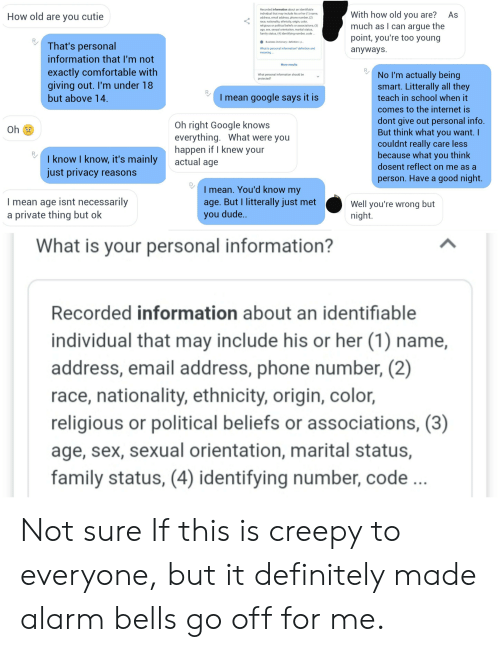 Arguing, Comfortable, and Creepy: Recorded information about an identifiable  With how old you are?  much as I can argue the  point, you're too young  anyways  As  individual that may include his or her (1) name,  address, email address, phone number, (2)  race, nationality, ethnicity, origin, color,  religious or political beliefs or associations, (3)  age, sex, sexual orientation, marital status,  family status, (4) identifying number, code..  How old are you cutie  Business Dictionary definition p..  That's personal  What is personal information? definition and  meaning..  information that I'm not  More results  exactly comfortable with  giving out. I'm under 18  No I'm actually being  smart. Litterally all they  What personal information should be  protected?  I mean google says it is  but above 14.  teach in school when it  comes to the internet is  dont give out personal info.  But think what you want. I  couldnt really care less  because what you think  Oh right Google knows  everything. What were you  happen if I knew your  actual age  Oh  I know I know, it's mainly  just privacy reasons  dosent reflect on me as a  person. Have a good night.  I mean. You'd know my  age. But I litterally just met  you dude..  I mean age isnt necessarily  a private thing but ok  Well you're wrong but  night.  What is your personal information?  Recorded information about an identifiable  individual that may include his or her (1) name,  address, email address, phone number, (2)  race, nationality, ethnicity, origin, color,  religious or political beliefs or associations, (3)  age, sex, sexual orientation, marital status,  family status, (4) identifying number, code .. Not sure If this is creepy to everyone, but it definitely made alarm bells go off for me.
