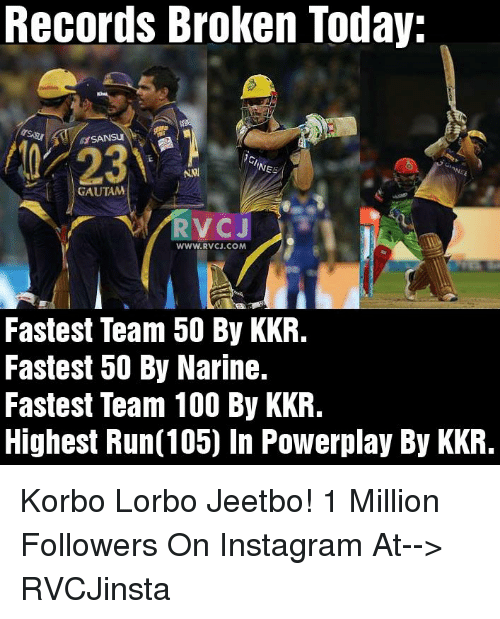 Anaconda, Instagram, and Memes: Records Broken Today.  A SANSUI  NE  NNI  GAUTAM  RV CJ  WWW. RVCJ.COM  Fastest Team 50 By KKR.  Fastest 50 By Narine.  Fastest Team 100 By KKR.  Highest Run(105) In Powerplay By KKR. Korbo Lorbo Jeetbo!  1 Million Followers On Instagram At--> RVCJinsta