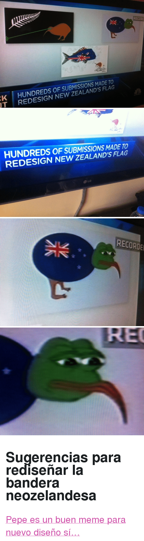 "Meme, Memes, and Pepe the Frog: RECORO  K HUNDREDS OF SUBMISSIONS MADE TO  T REDESIGN NEW ZEALAND'S FLAG   HUNDREDS OF SUBMISSIONS MADE TO  REDESIGN NEW ZEALAND'S FLAG   RECORDE <h2>Sugerencias para rediseñar la bandera neozelandesa</h2><p><a href=""http://knowyourmeme.com/memes/pepe-the-frog"">Pepe es un buen meme para nuevo diseño sí…</a></p>"