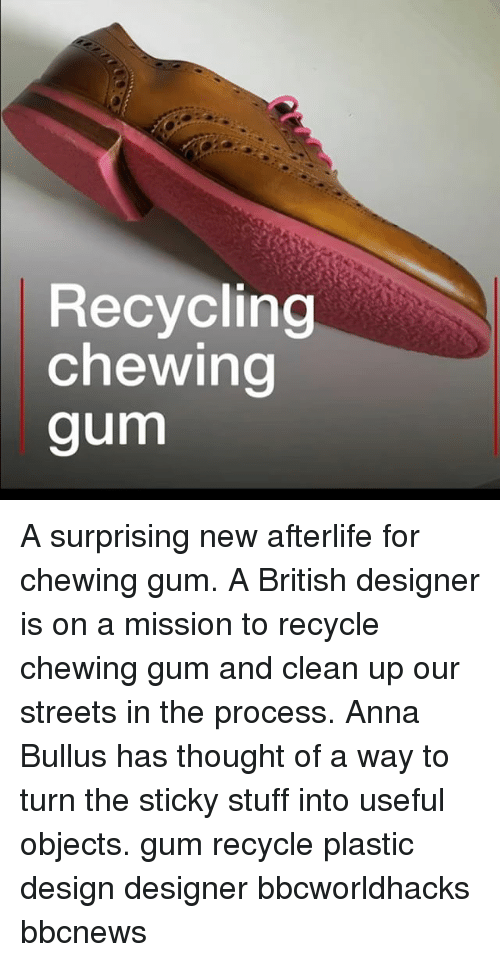 Anna, Memes, and Streets: Recycling  chewing  gum A surprising new afterlife for chewing gum. A British designer is on a mission to recycle chewing gum and clean up our streets in the process. Anna Bullus has thought of a way to turn the sticky stuff into useful objects. gum recycle plastic design designer bbcworldhacks bbcnews