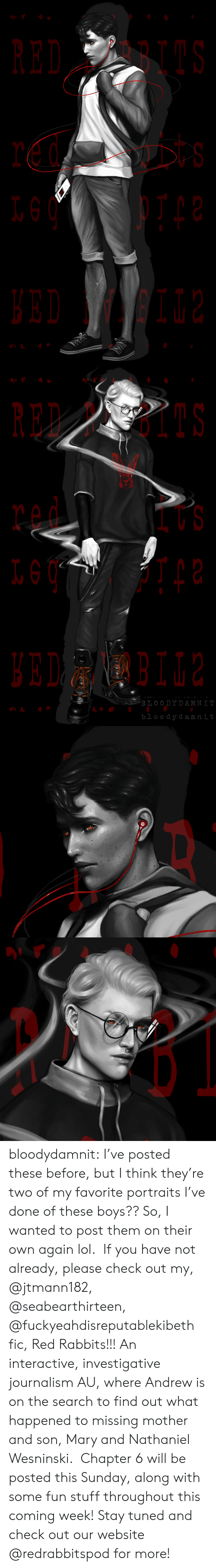 stay tuned: RED BI  t s   RED PBIIS  BLOO DYDAMNI  bloody damnit bloodydamnit: I've posted these before, but I think they're two of my favorite portraits I've done of these boys?? So, I wanted to post them on their own again lol. If you have not already, please check out my, @jtmann182, @seabearthirteen, @fuckyeahdisreputablekibeth fic, Red Rabbits!!! An interactive, investigative journalism AU, where Andrew is on the search to find out what happened to missing mother and son, Mary and Nathaniel Wesninski. Chapter 6 will be posted this Sunday, along with some fun stuff throughout this coming week! Stay tuned and check out our website @redrabbitspod for more!