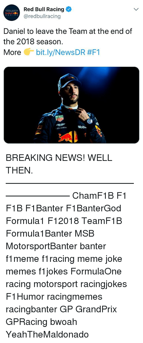 Martin, Meme, and Memes: Red Bull Racing  @redbullracing  ASTON MARTIN  RedBull  RACING  Daniel to leave the Team at the end of  the 2018 season.  More G-bit.ly/News DR #F1  Mobi  ON MARTIN BREAKING NEWS! WELL THEN. ————————————————————— ChamF1B F1 F1B F1Banter F1BanterGod Formula1 F12018 TeamF1B Formula1Banter MSB MotorsportBanter banter f1meme f1racing meme joke memes f1jokes FormulaOne racing motorsport racingjokes F1Humor racingmemes racingbanter GP GrandPrix GPRacing bwoah YeahTheMaldonado