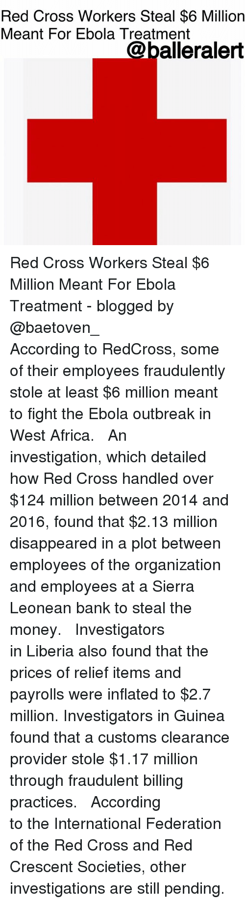 liberia: Red Cross Workers Steal $6 Million  Meant For Ebola Treatment  @balleralert Red Cross Workers Steal $6 Million Meant For Ebola Treatment - blogged by @baetoven_ ⠀⠀⠀⠀⠀⠀⠀ ⠀⠀⠀⠀⠀⠀⠀ According to RedCross, some of their employees fraudulently stole at least $6 million meant to fight the Ebola outbreak in West Africa. ⠀⠀⠀⠀⠀⠀⠀ ⠀⠀⠀⠀⠀⠀⠀ An investigation, which detailed how Red Cross handled over $124 million between 2014 and 2016, found that $2.13 million disappeared in a plot between employees of the organization and employees at a Sierra Leonean bank to steal the money. ⠀⠀⠀⠀⠀⠀⠀ ⠀⠀⠀⠀⠀⠀⠀ Investigators in Liberia also found that the prices of relief items and payrolls were inflated to $2.7 million. Investigators in Guinea found that a customs clearance provider stole $1.17 million through fraudulent billing practices. ⠀⠀⠀⠀⠀⠀⠀ ⠀⠀⠀⠀⠀⠀⠀ According to the International Federation of the Red Cross and Red Crescent Societies, other investigations are still pending.