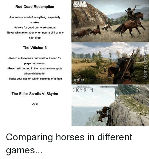 Horses, Memes, and Pop: RED DEAD  Red Dead Redemption  -Horse is scared of everything, especially  -Allows for good on-horse combat  -Never whistle for your when near a cliff or any  high drop  The Witcher 3  -Roach auto-follows paths without need for  player movement  -Roach will pop up in the most random spots  when whistled for  -Bucks your ass off within seconds of a fight  UNITEH  SKY RIM  The Elder Scrolls V: Skyrim  -Shit Comparing horses in different games...