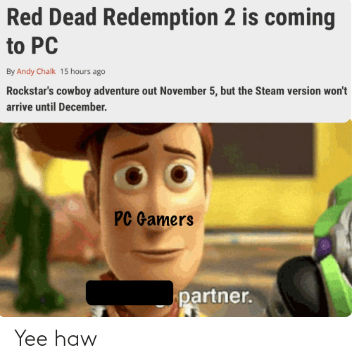 Steam, Yee, and Dank Memes: Red Dead Redemption 2 is coming  to PC  By Andy Chalk 15 hours ago  Rockstar's cowboy adventure out November 5, but the Steam version won't  arrive until December.  PC Gamers  partner. Yee haw