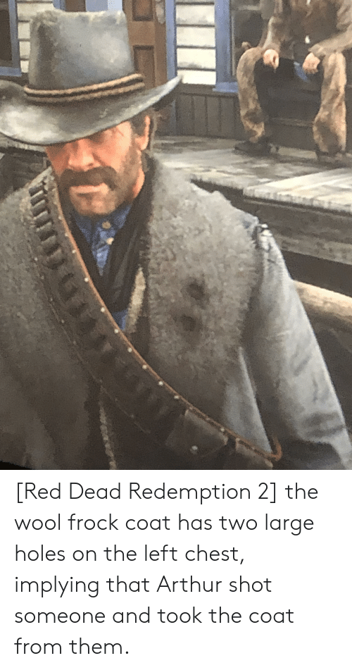 Arthur, Holes, and Red Dead Redemption: [Red Dead Redemption 2] the wool frock coat has two large holes on the left chest, implying that Arthur shot someone and took the coat from them.