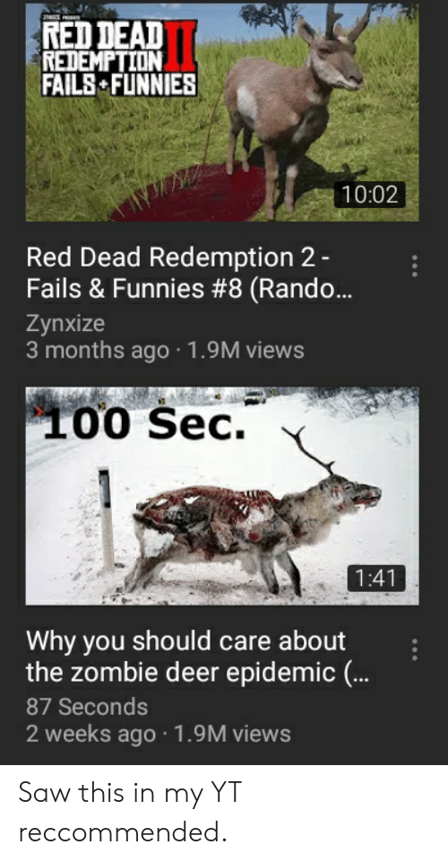 Deer, Saw, and Zombie: RED DEAD  REDEMPTION  FAILS FUNNIES  10:02  Red Dead Redemption 2-  Fails & Funnies #8 (Rando..  Zynxize  3 months ago 1.9M views  00 Sec.  Why you should care about  the zombie deer epidemic (..  87 Seconds  2 weeks ago 1.9M views Saw this in my YT reccommended.