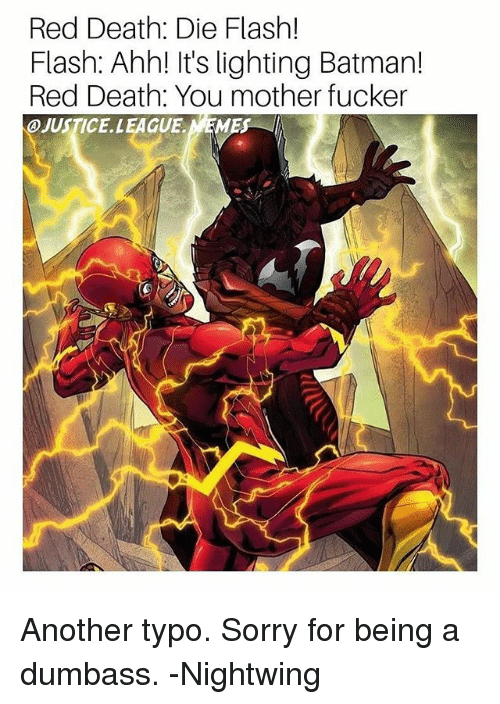 Batman, Sorry, and Death: Red Death: Die Flash!  Flash: Ahh! It's lighting Batman!  Red Death: You mother fucker  JUSTICE. LEAGUE Another typo. Sorry for being a dumbass. -Nightwing