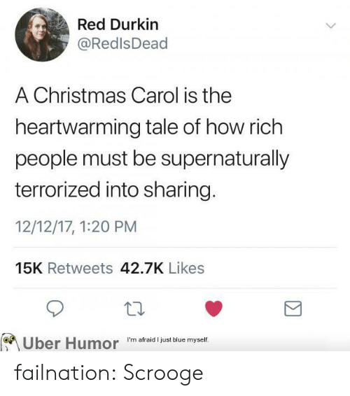 Richness: Red Durkin  @RedlsDead  A Christmas Carol is the  heartwarming tale of how rich  people must be supernaturally  terrorized into sharing  12/12/17, 1:20 PM  15K Retweets 42.7K Likes  on  Uber Humor  I'm afraid I just blue myself. failnation:  Scrooge