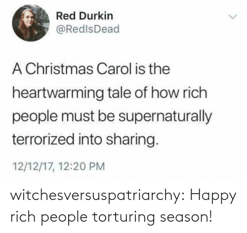 Christmas, Tumblr, and Blog: Red Durkin  @RedlsDead  A Christmas Carol is the  heartwarming tale of how rich  people must be supernaturally  terrorized into sharing.  12/12/17, 12:20 PM witchesversuspatriarchy:  Happy rich people torturing season!