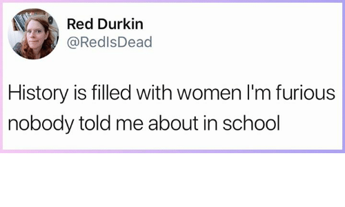 Memes, School, and History: Red Durkin  @RedlsDead  History is filled with women l'm furious  nobody told me about in school