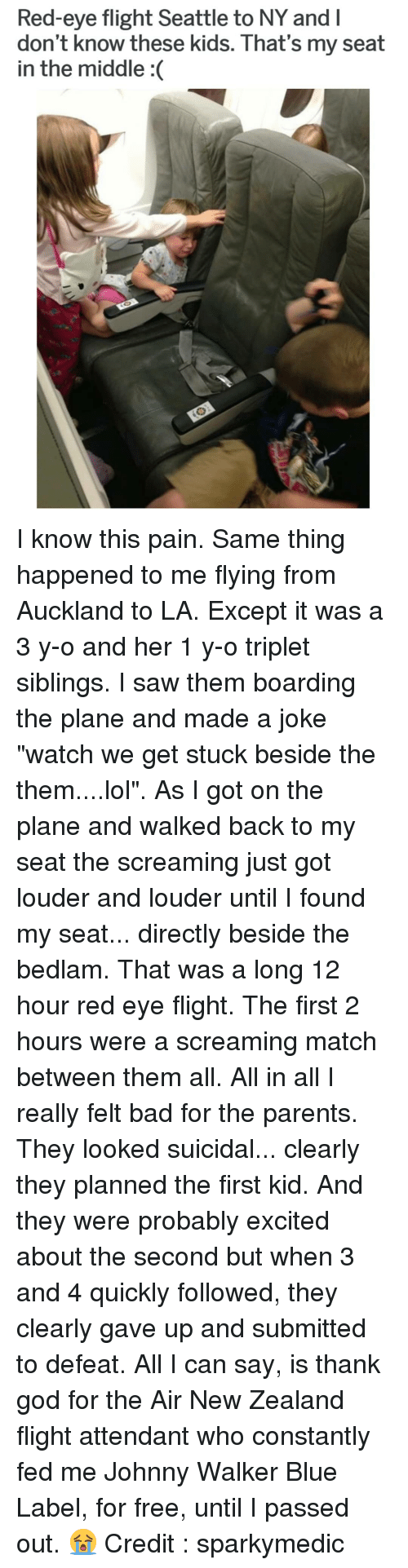 "All I Can Say Is: Red-eye flight Seattle to NY and l  don't know these kids. That's my seat  in the middle :( I know this pain. Same thing happened to me flying from Auckland to LA. Except it was a 3 y-o and her 1 y-o triplet siblings. I saw them boarding the plane and made a joke ""watch we get stuck beside the them....lol"". As I got on the plane and walked back to my seat the screaming just got louder and louder until I found my seat... directly beside the bedlam. That was a long 12 hour red eye flight. The first 2 hours were a screaming match between them all. All in all I really felt bad for the parents. They looked suicidal... clearly they planned the first kid. And they were probably excited about the second but when 3 and 4 quickly followed, they clearly gave up and submitted to defeat. All I can say, is thank god for the Air New Zealand flight attendant who constantly fed me Johnny Walker Blue Label, for free, until I passed out. 😭 Credit : sparkymedic"