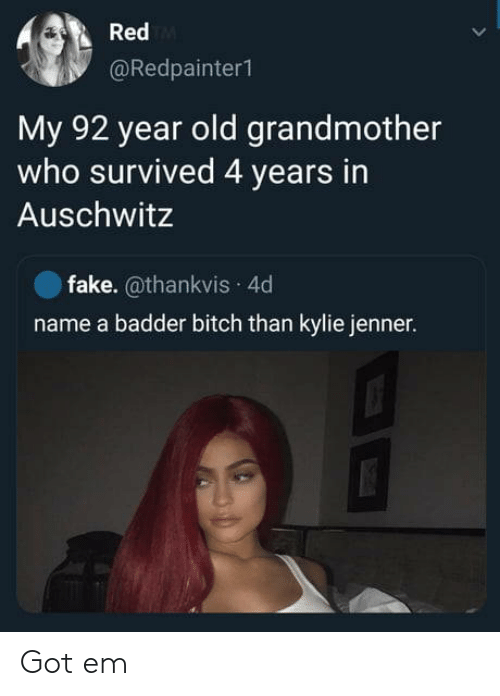 Bitch, Fake, and Kylie Jenner: Red  @Redpainter1  My 92 year old grandmother  who survived 4 years in  Auschwitz  fake. @thankvis 4d  name a badder bitch than kylie jenner. Got em